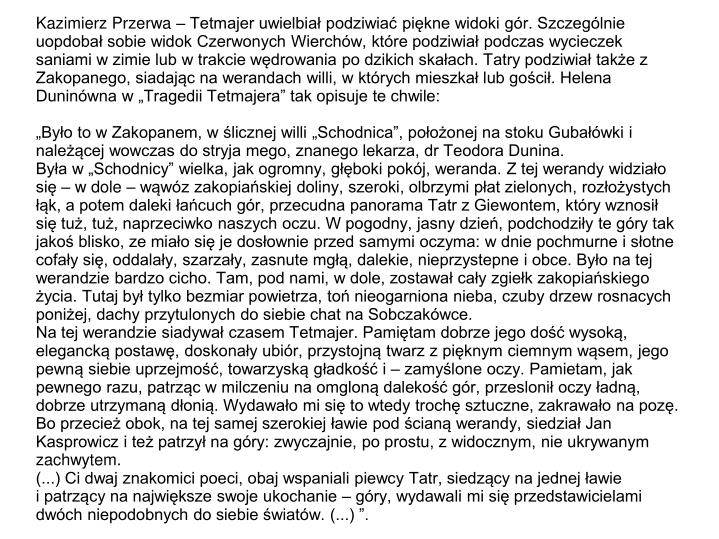 """Kazimierz Przerwa – Tetmajer uwielbiał podziwiać piękne widoki gór. Szczególnie uopdobał sobie widok Czerwonych Wierchów, które podziwiał podczas wycieczek saniami w zimie lub w trakcie wędrowania po dzikich skałach. Tatry podziwiał także z Zakopanego, siadając na werandach willi, w których mieszkał lub gościł. Helena Duninówna w """"Tragedii Tetmajera"""" tak opisuje te chwile:"""