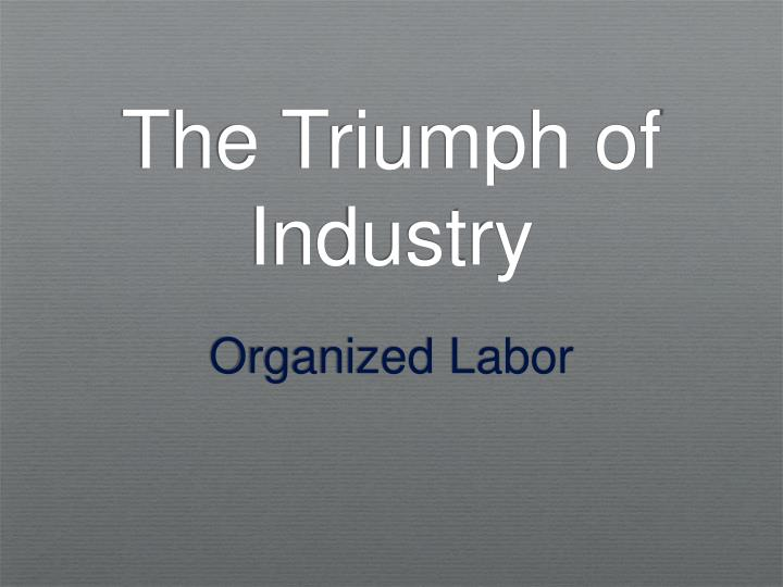 triumph of industry Study flashcards on ch 6: the triumph of industry at cramcom quickly memorize the terms, phrases and much more cramcom makes it easy to get the grade you want.