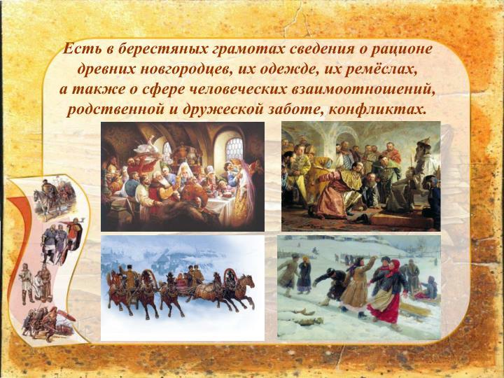 Есть в берестяных грамотах сведения о рационе            древних новгородцев, их одежде, их ремёслах,                                   а также о сфере человеческих взаимоотношений, родственной и дружеской заботе, конфликтах.