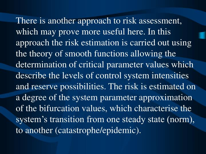 There is another approach to risk assessment, which may prove more useful here. In this approach the risk estimation is carried out using the theory of smooth functions allowing the determination of critical parameter values which describe the levels of control system intensities and reserve possibilities. The risk is estimated on a degree of the system parameter approximation of the bifurcation values, which characterise the system's transition from one steady state (norm), to another (catastrophe/epidemic).