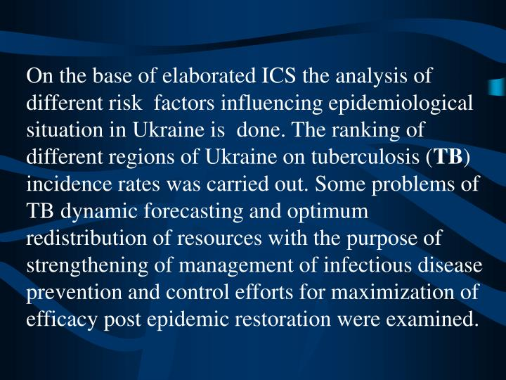 On the base of elaborated ICS the analysis of different risk  factors influencing epidemiological situation in Ukraine is  done. The ranking of different regions of Ukraine on tuberculosis (