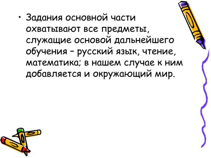 Задания основной части охватывают все предметы, служащие основой дальнейшего обучения – русский язык, чтение, математика; в нашем случае к ним добавляется и окружающий мир.