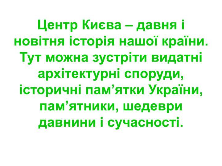 Центр Києва – давня і новітня історія нашої країни. Тут можна зустріти видатні архітектурні споруди, історичні пам