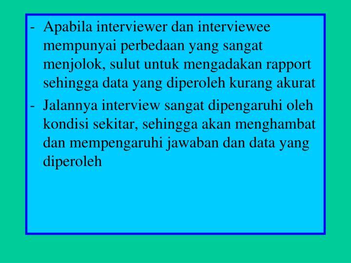 Apabila interviewer dan interviewee mempunyai perbedaan yang sangat menjolok, sulut untuk mengadakan rapport sehingga data yang diperoleh kurang akurat