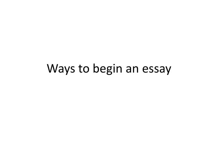 4 ways to begin an essay The introduction should be designed to attract the reader's attention and give her an idea of the essay's focus begin with an end your essay in a useful way.