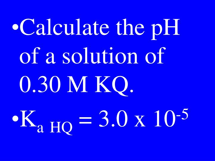 Calculate the pH of a solution of 0.30 M KQ.