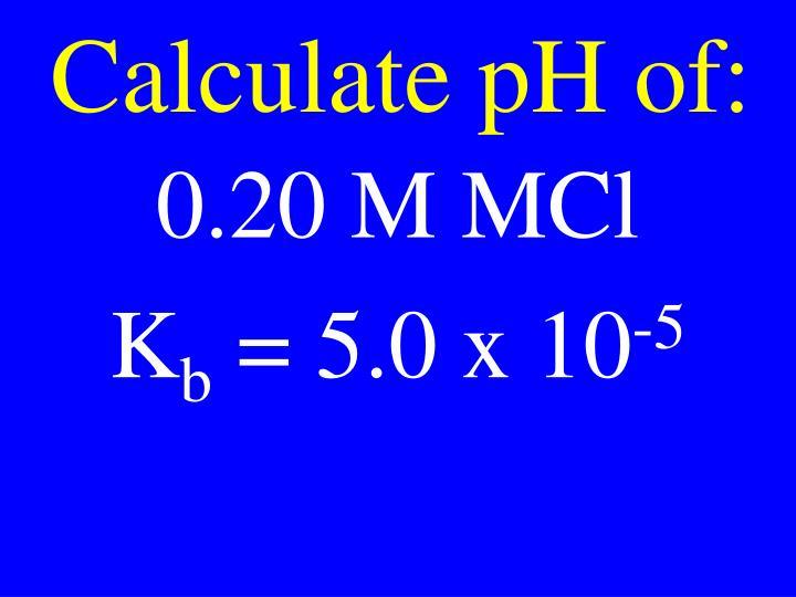 Calculate pH of:
