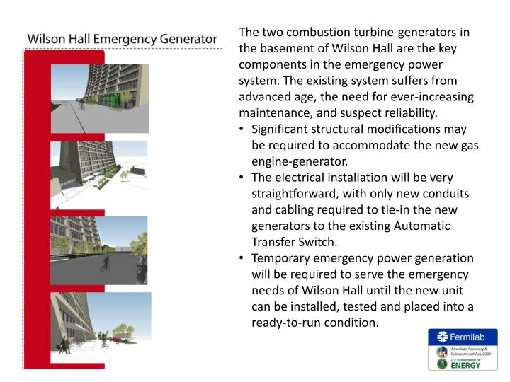 The two combustion turbine-generators in the basement of Wilson Hall are the key components in the emergency power system. The existing system suffers from advanced age, the need for ever-increasing maintenance, and suspect reliability.