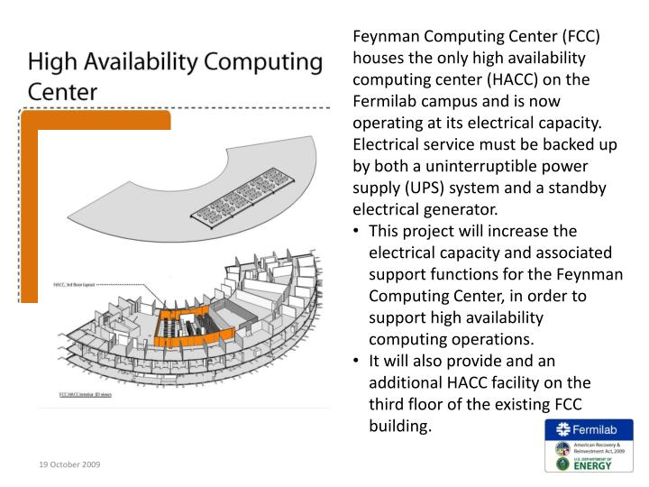 Feynman Computing Center (FCC) houses the only high availability computing center (HACC) on the Fermilab campus and is now operating at its electrical capacity.   Electrical service must be backed up by both a uninterruptible power supply (UPS) system and a standby electrical generator.