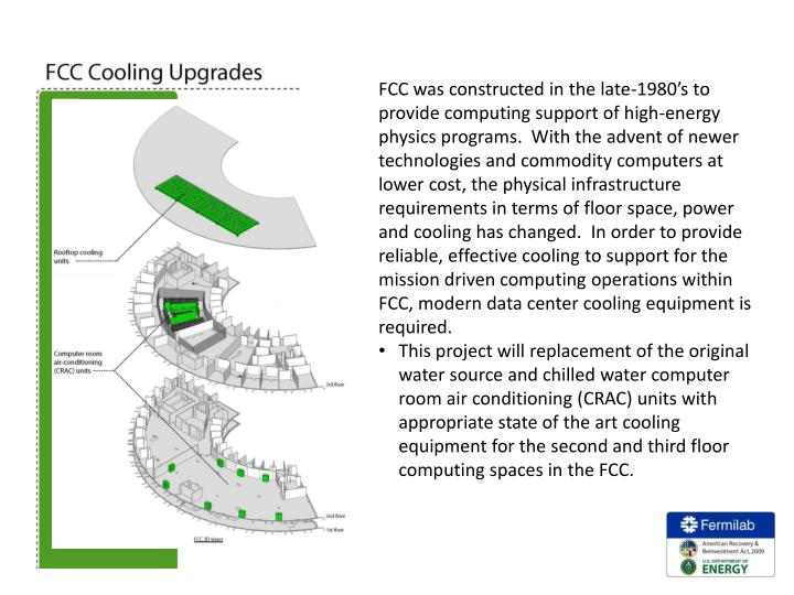 FCC was constructed in the late-1980's to provide computing support of high-energy physics programs.  With the advent of newer technologies and commodity computers at lower cost, the physical infrastructure requirements in terms of floor space, power and cooling has changed.  In order to provide reliable, effective cooling to support for the mission driven computing operations within FCC, modern data center cooling equipment is required.