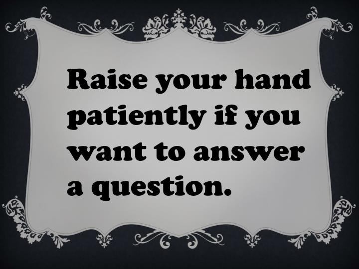 Raise your hand patiently if you want to