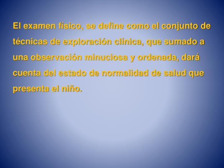 El examen físico, se define como el conjunto de técnicas de exploración clínica, que sumado a un...