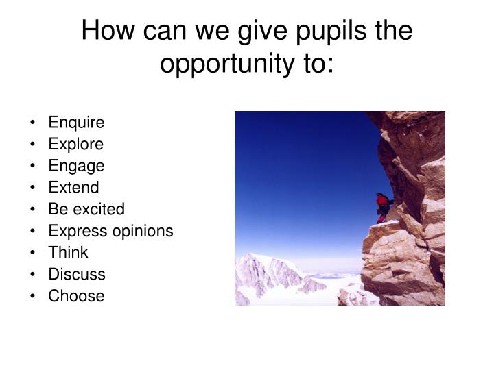 How can we give pupils the opportunity to: