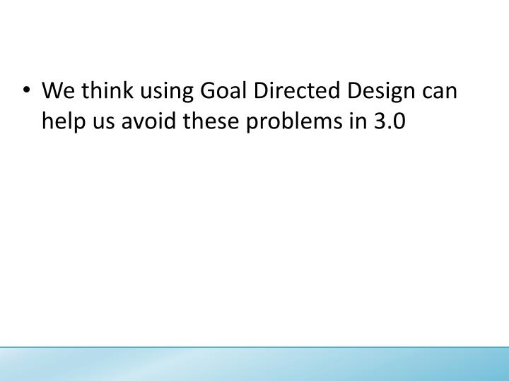 We think using Goal Directed Design can help us avoid these problems in 3.0