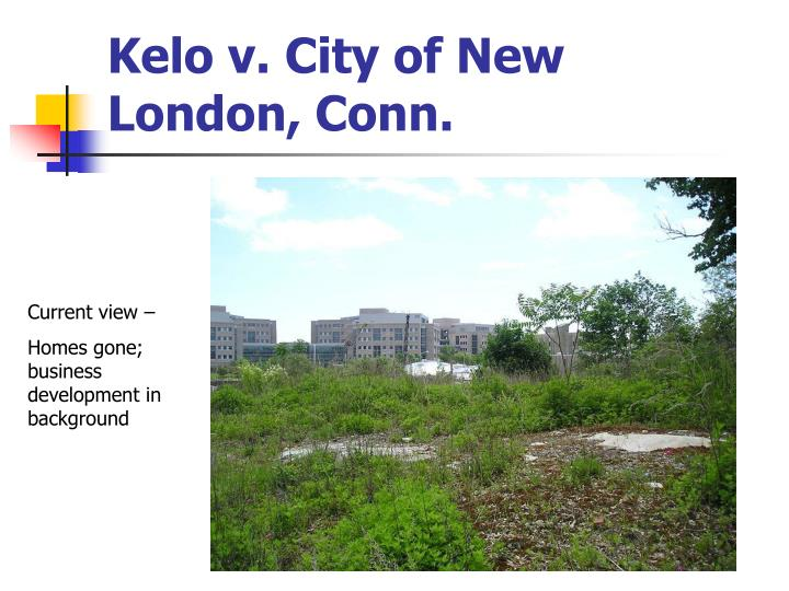 kelo v city of new england Oh and the city council of new london, which did the taking (the case is known as kelo v city of new london ), was controlled by democrats at the time share this post.