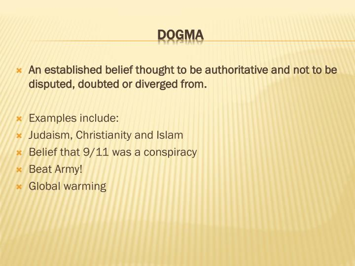 An established belief thought to be authoritative and not to be disputed, doubted or diverged from.