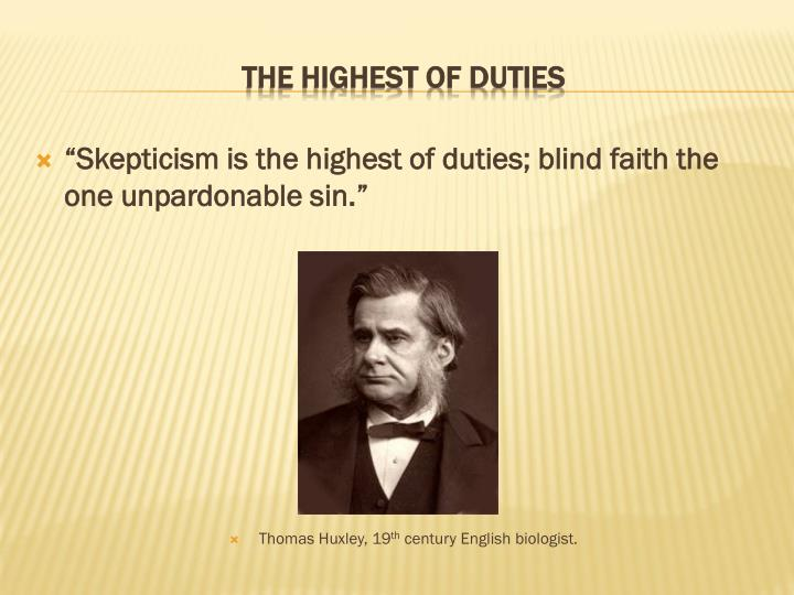 """""""Skepticism is the highest of duties; blind faith the one unpardonable sin."""""""