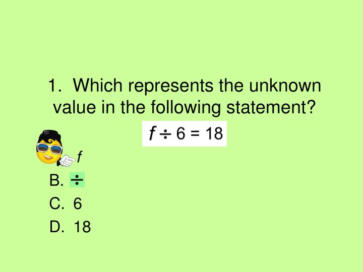 1 which represents the unknown value in the following statement