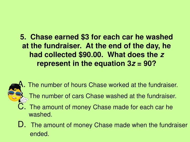 5.  Chase earned $3 for each car he washed at the fundraiser.  At the end of the day, he had collected $90.00.  What does the