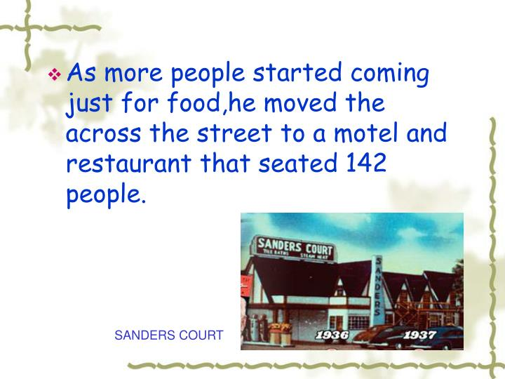 As more people started coming just for food,he moved the across the street to a motel and restaurant that seated 142 people.