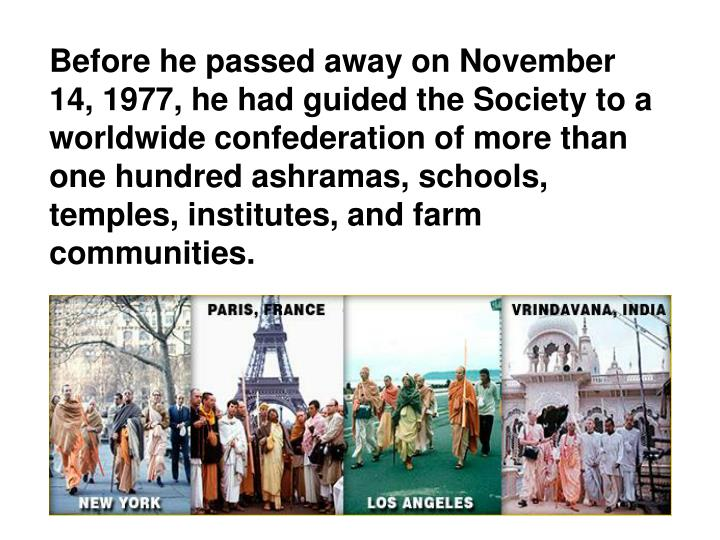 Before he passed away on November 14, 1977, he had guided the Society to a worldwide confederation of more than one hundred ashramas, schools, temples, institutes, and farm communities.