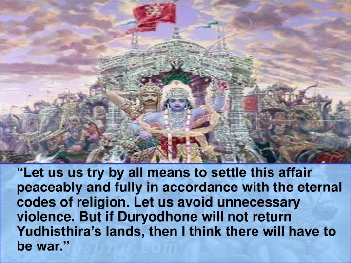 """""""Let us us try by all means to settle this affair peaceably and fully in accordance with the eternal codes of religion. Let us avoid unnecessary violence. But if Duryodhone will not return Yudhisthira's lands, then I think there will have to be war."""""""