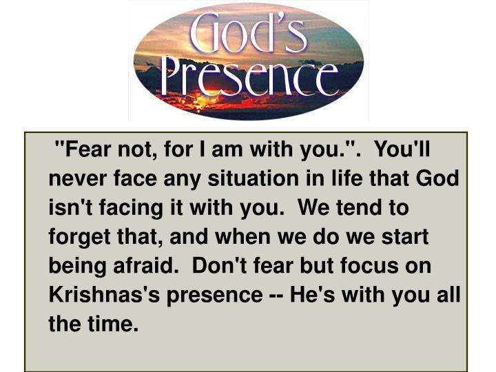 """""""Fear not, for I am with you."""".  You'll never face any situation in life that God isn't facing it with you.  We tend to forget that, and when we do we start being afraid.  Don't fear but focus on Krishnas's presence -- He's with you all the time."""