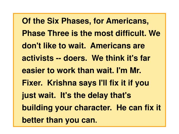 Of the Six Phases, for Americans, Phase Three is the most difficult. We don't like to wait.  Americans are activists -- doers.  We think it's far easier to work than wait. I'm Mr. Fixer.  Krishna says I'll fix it if you just wait.  It's the delay that's building your character.  He can fix it better than you can
