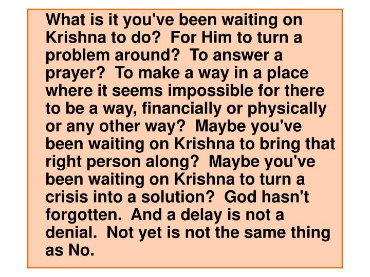 What is it you've been waiting on Krishna to do?  For Him to turn a problem around?  To answer a prayer?  To make a way in a place where it seems impossible for there to be a way, financially or physically or any other way?  Maybe you've been waiting on Krishna to bring that right person along?  Maybe you've been waiting on Krishna to turn a crisis into a solution?  God hasn't forgotten.  And a delay is not a denial.  Not yet is not the same thing as No.