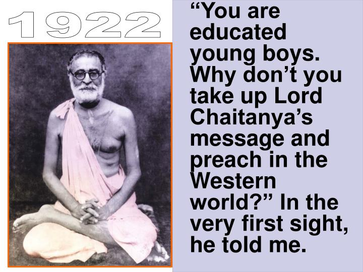 """""""You are educated young boys. Why don't you take up Lord Chaitanya's message and preach in the Western world?"""" In the very first sight, he told me."""