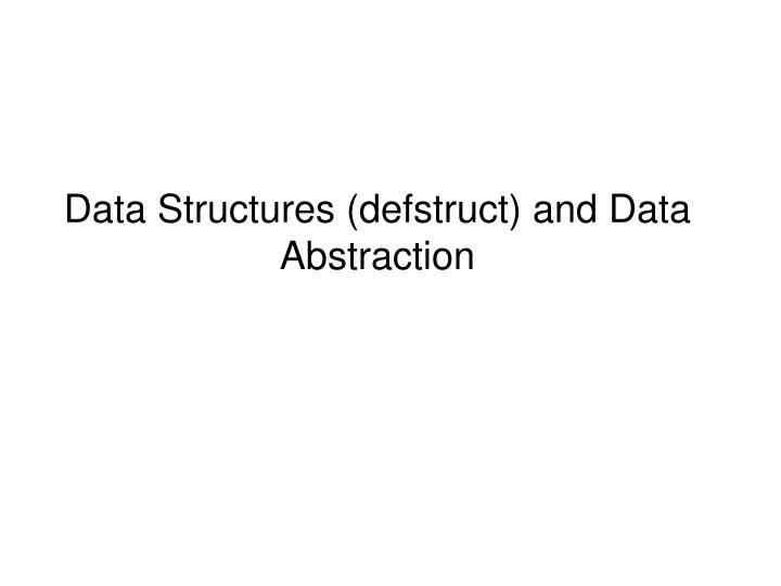 Data structur es defstruct and data abstraction