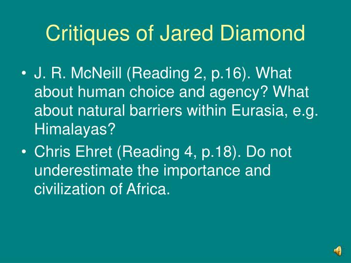 a review of jared diamonds theory on how geography affects the development of societies It would be helpful if you could be more specific about what theories or maybe some examples diamond's main thesis is that the course of civilization was influenced by the starting conditions of geography and ecology.