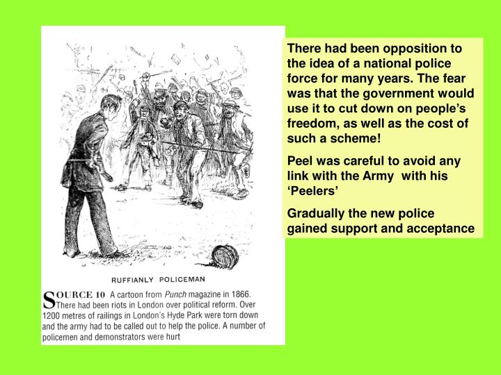 There had been opposition to the idea of a national police force for many years. The fear was that the government would use it to cut down on people's freedom, as well as the cost of such a scheme!