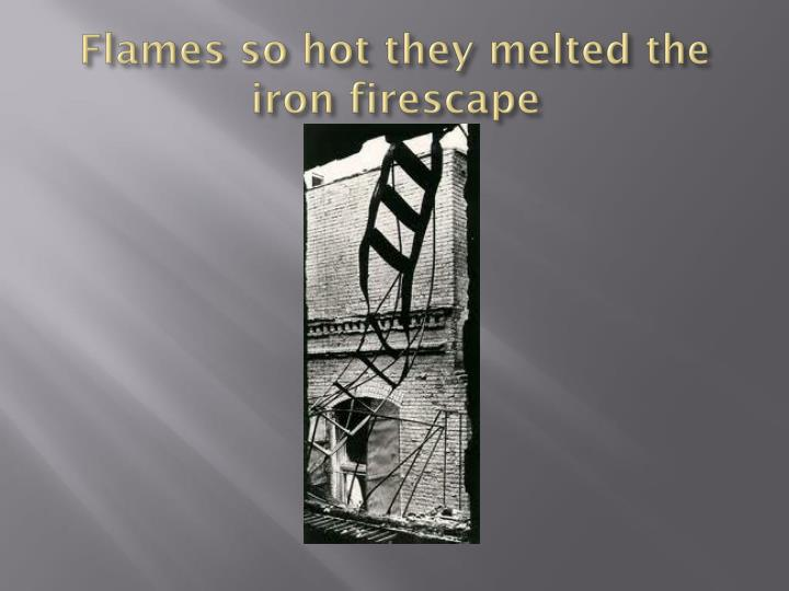 Flames so hot they melted the iron