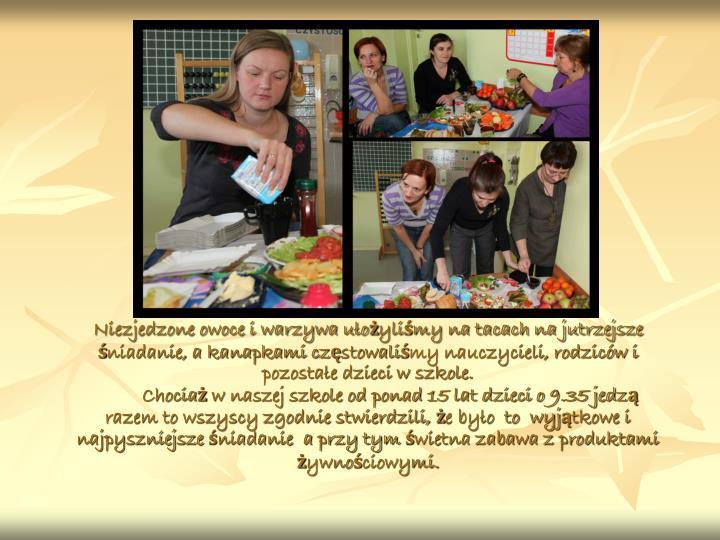 Niezjedzone owoce i warzywa ułożyliśmy na tacach na jutrzejsze śniadanie, a kanapkami częstowaliśmy nauczycieli, rodziców i pozostałe dzieci w szkole.                                                                                                           Chociaż w naszej szkole od ponad 15 lat dzieci o 9.35 jedzą razem to wszyscy zgodnie stwierdzili, że było  to  wyjątkowe i najpyszniejsze śniadanie  a przy tym świetna zabawa z produktami żywnościowymi.