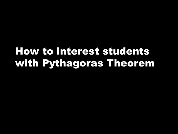 How to interest students with Pythagoras Theorem