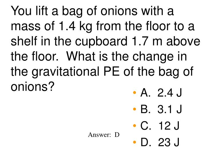 You lift a bag of onions with a  mass of 1.4 kg from the floor to a shelf in the cupboard 1.7 m above the floor.  What is the change in the gravitational PE of the bag of onions?