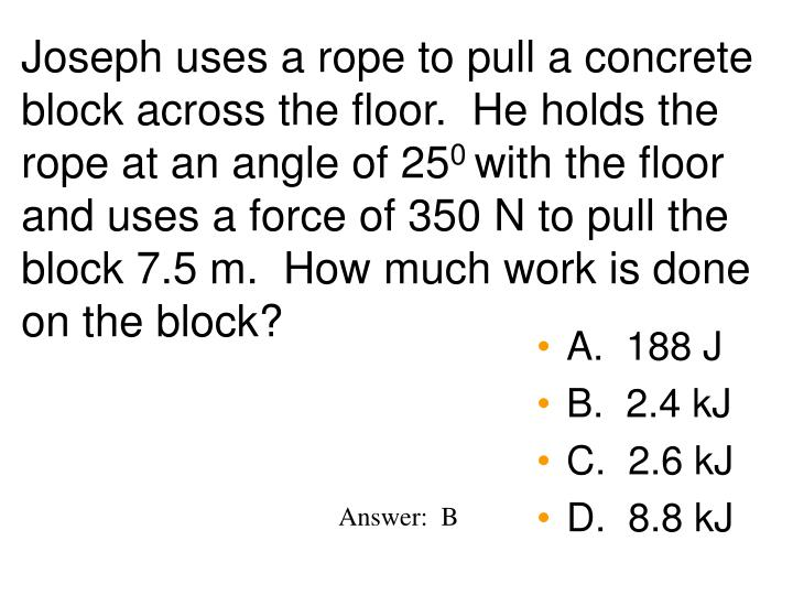 Joseph uses a rope to pull a concrete block across the floor.  He holds the rope at an angle of 25