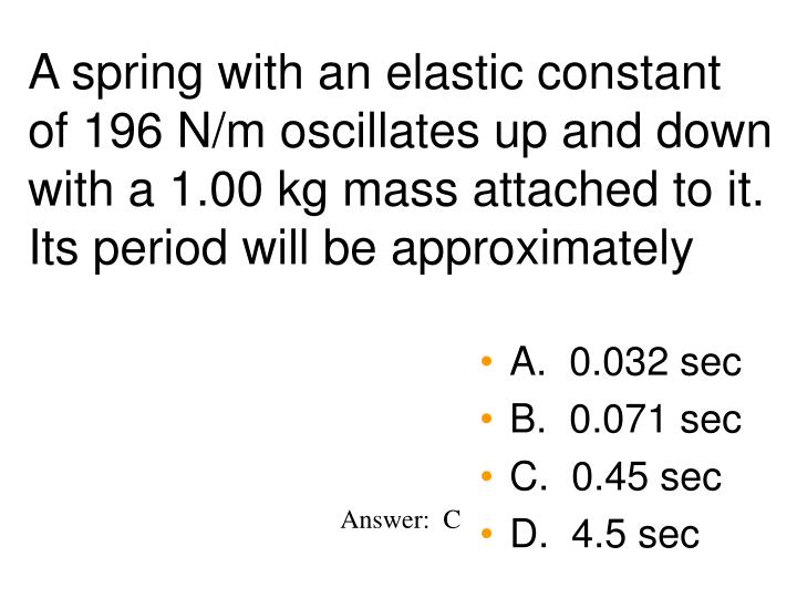 A spring with an elastic constant of 196 N/m oscillates up and down with a 1.00 kg mass attached to it.  Its period will be approximately