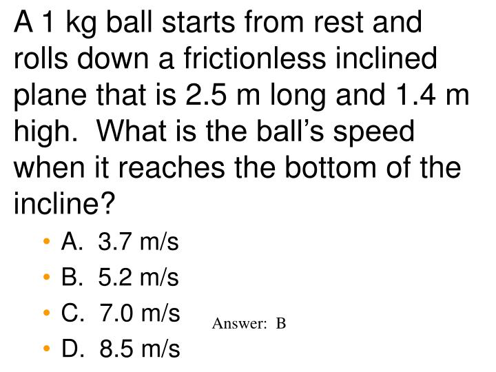 A 1 kg ball starts from rest and rolls down a frictionless inclined plane that is 2.5 m long and 1.4 m high.  What is the ball's speed when it reaches the bottom of the incline?