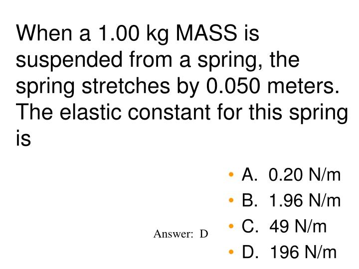 When a 1.00 kg MASS is suspended from a spring, the spring stretches by 0.050 meters.  The elastic constant for this spring is