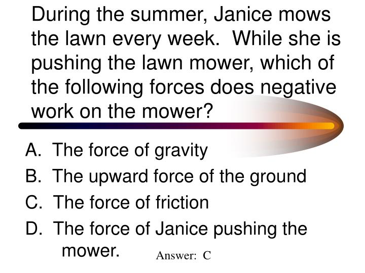 During the summer, Janice mows the lawn every week.  While she is pushing the lawn mower, which of the following forces does negative work on the mower?
