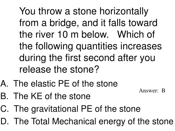 You throw a stone horizontally from a bridge, and it falls toward the river 10 m below.   Which of the following quantities increases during the first second after you release the stone?