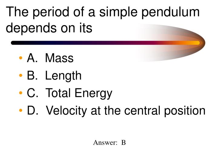 The period of a simple pendulum depends on its
