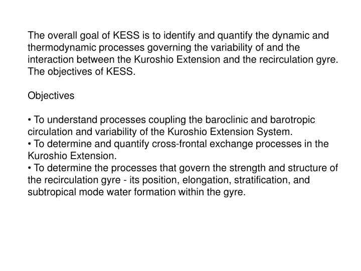 The overall goal of KESS is to identify and quantify the dynamic and thermodynamic processes governing the variability of and the interaction between the Kuroshio Extension and the recirculation gyre. The objectives of KESS.