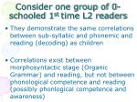 consider one group of 0 schooled 1 st time l2 readers