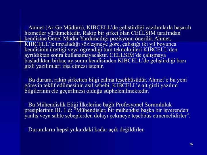 Ahmet (Ar-Ge Müdürü), KIBCELL'de geliştirdiği yazılımlarla başarılı hizmetler yürütmektedir. Rakip bir şirket olan CELLSIM tarafından kendisine Genel Müdür Yardımcılığı pozisyonu önerilir. Ahmet, KIBCELL'le imzaladığı sözleşmeye göre, çalıştığı iki yıl boyunca kendisinin ürettiği veya öğrendiği tüm teknolojileri KIBCELL'den ayrıldıktan sonra kullanamayacaktır. CELLSIM'de çalışmaya başladıktan birkaç ay sonra kendisinden KIBCELL'de geliştirdiği bazı gizli yazılımları ifşa etmesi istenir.