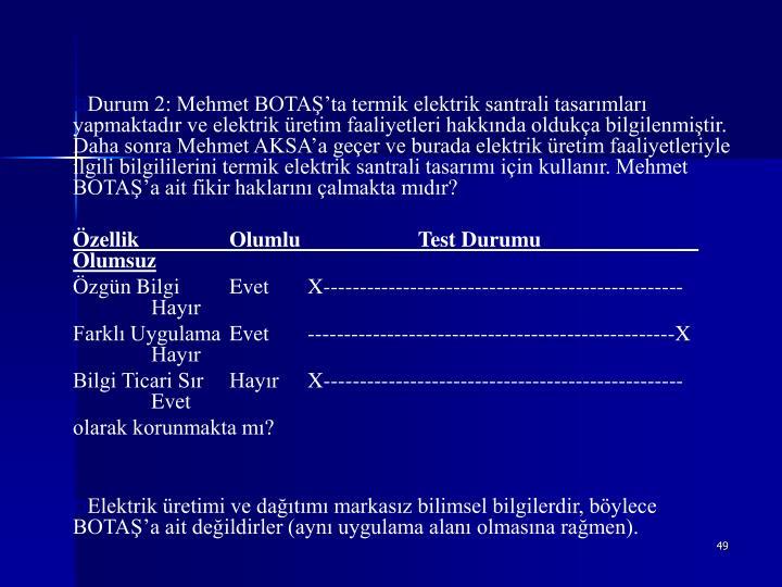 Durum 2: Mehmet BOTAŞ'ta termik elektrik santrali tasarımları yapmaktadır ve elektrik üretim faaliyetleri hakkında oldukça bilgilenmiştir. Daha sonra Mehmet AKSA'a geçer ve burada elektrik üretim faaliyetleriyle ilgili bilgililerini termik elektrik santrali tasarımı için kullanır. Mehmet BOTAŞ'a ait fikir haklarını çalmakta mıdır?
