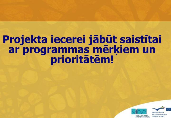 Projekta iecerei jābūt saistītai ar programmas mērķiem un prioritātēm!
