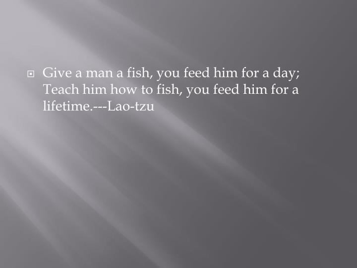 Give a man a fish, you feed him for a day; Teach him how to fish, you feed him for a lifetime.---Lao-tzu